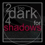 Too Dark 4 Shadows
